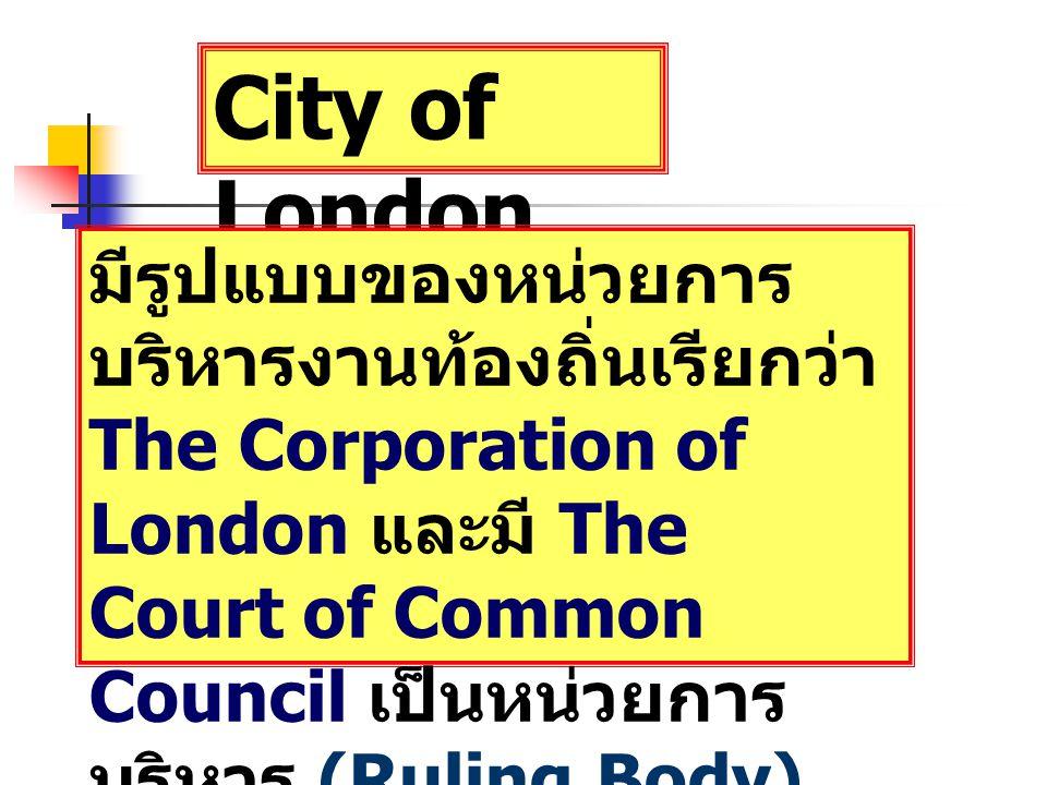 City of London มีรูปแบบของหน่วยการ บริหารงานท้องถิ่นเรียกว่า The Corporation of London และมี The Court of Common Council เป็นหน่วยการ บริหาร (Ruling Body) ประกอบด้วย
