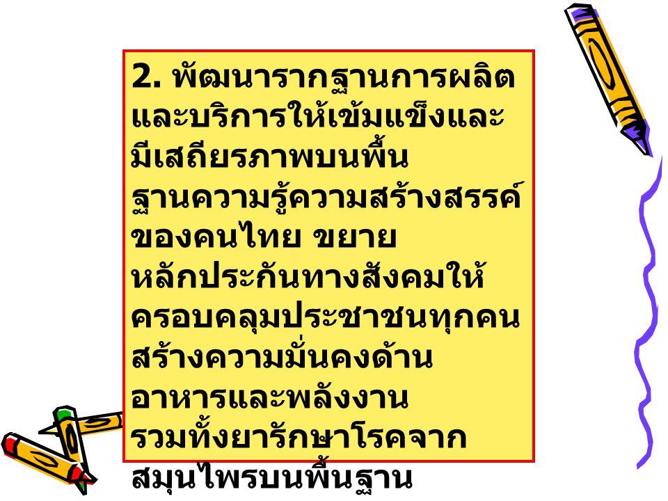 2. พัฒนารากฐานการผลิต และบริการให้เข้มแข็งและ มีเสถียรภาพบนพื้น ฐานความรู้ความสร้างสรรค์ ของคนไทย ขยาย หลักประกันทางสังคมให้ ครอบคลุมประชาชนทุกคน สร้า