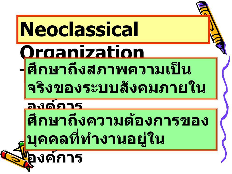 Neoclassical Organization Theory ศึกษาถึงสภาพความเป็น จริงของระบบสังคมภายใน องค์การ ศึกษาถึงความต้องการของ บุคคลที่ทำงานอยู่ใน องค์การ