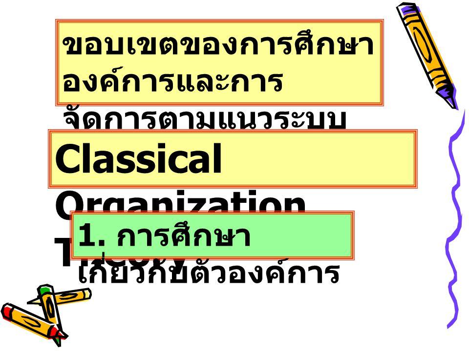 ขอบเขตของการศึกษา องค์การและการ จัดการตามแนวระบบ ปิด Classical Organization Theory 1. การศึกษา เกี่ยวกับตัวองค์การ