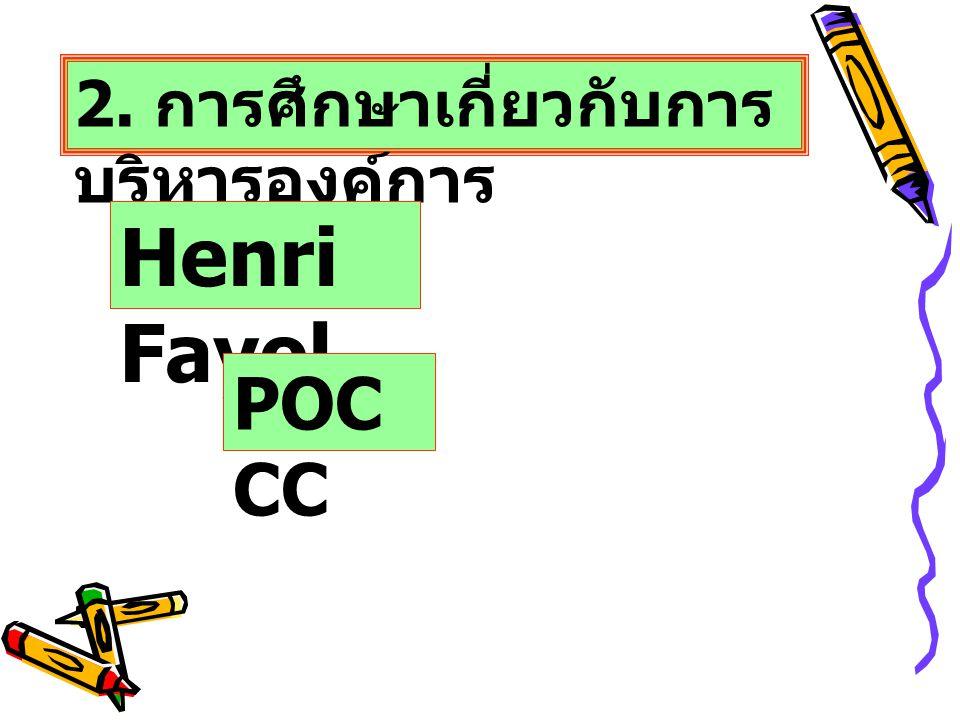 2. การศึกษาเกี่ยวกับการ บริหารองค์การ Henri Fayol POC CC