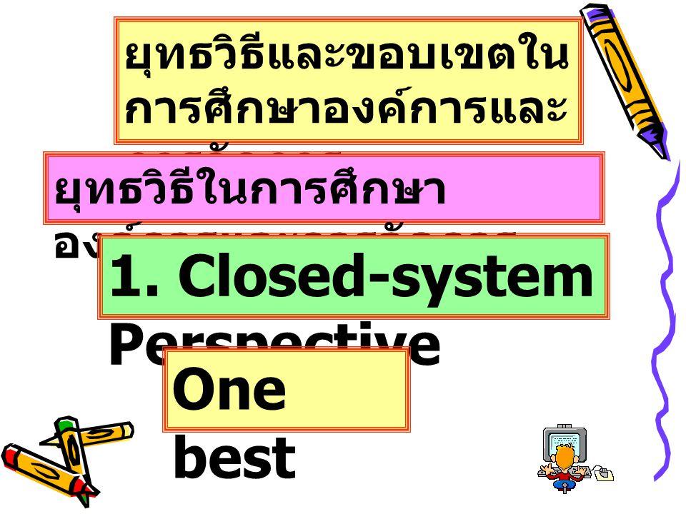 ยุทธวิธีและขอบเขตใน การศึกษาองค์การและ การจัดการ ยุทธวิธีในการศึกษา องค์การและการจัดการ 1. Closed-system Perspective One best way