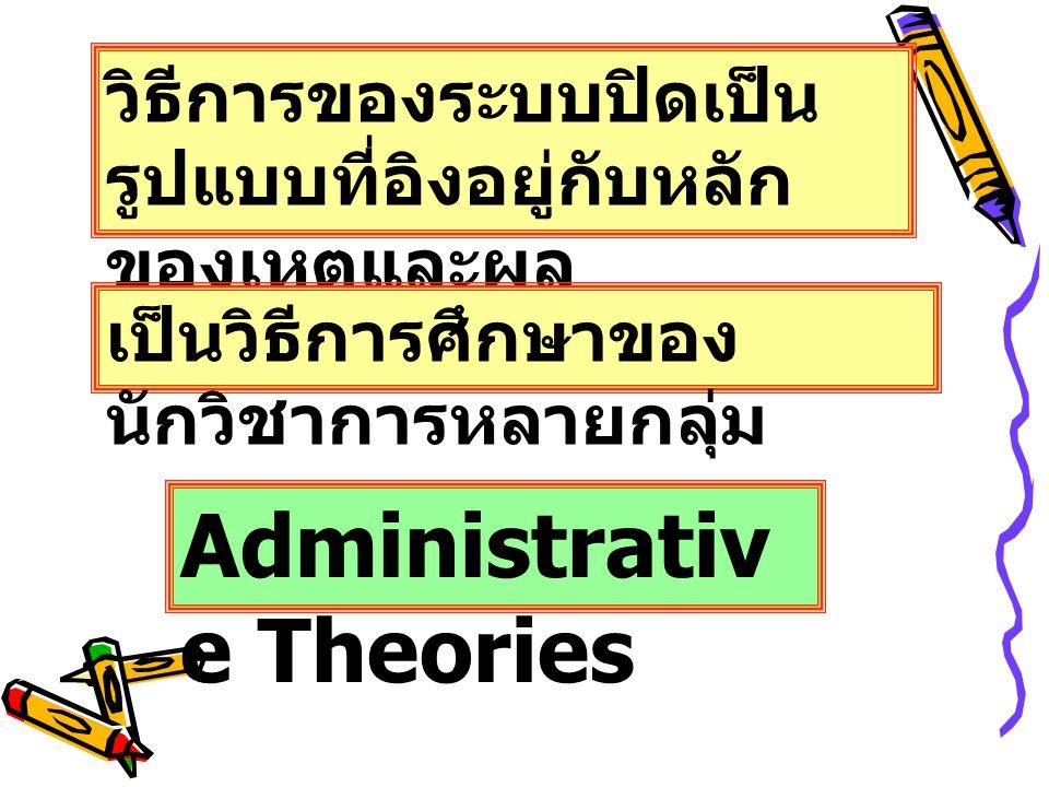 วิธีการของระบบปิดเป็น รูปแบบที่อิงอยู่กับหลัก ของเหตุและผล (Rational Model) เป็นวิธีการศึกษาของ นักวิชาการหลายกลุ่ม Administrativ e Theories