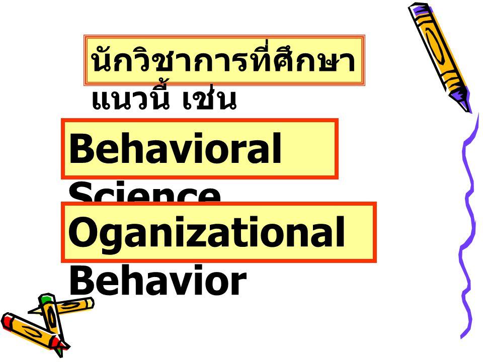 นักวิชาการที่ศึกษา แนวนี้ เช่น Behavioral Science Oganizational Behavior