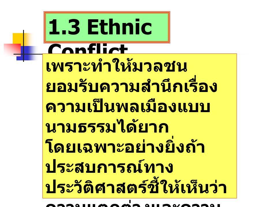 1.3 Ethnic Conflict เพราะทำให้มวลชน ยอมรับความสำนึกเรื่อง ความเป็นพลเมืองแบบ นามธรรมได้ยาก โดยเฉพาะอย่างยิ่งถ้า ประสบการณ์ทาง ประวัติศาสตร์ชี้ให้เห็นว