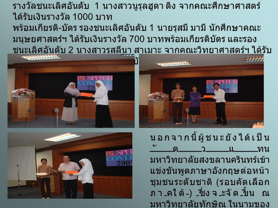 จากการแข่งขัน นักศึกษาที่ได้รับรางวัลได้แก่ รางวัลชนะเลิศอันดับ 1 นางสาวนูรุลฮูดา ดิง จากคณะศึกษาศาสตร์ ได้รับเงินรางวัล 1000 บาท พร้อมเกียรติ - บัตร รองชนะเลิศอันดับ 1 นายรุสมี มามี นักศึกษาคณะ มนุษยศาสตร์ฯ ได้รับเงินรางวัล 700 บาทพร้อมเกียรติบัตร และรอง ชนะเลิศอันดับ 2 นางสาวรุสลีนา สาเมาะ จากคณะวิทยาศาสตร์ฯ ได้รับ เงินรางวัล 500 บาทพร้อมเกียรติบัตร นอกจากนี้ผู้ชนะยังได้เป็น ตัวแทน มหาวิทยาลัยสงขลานครินทร์เข้า แข่งขันพูดภาษาอังกฤษต่อหน้า ชุมชนระดับชาติ ( รอบคัดเลือก ภาคใต้ ) ซึ่งจะจัดขึ้น ณ มหาวิทยาลัยทักษิณ ในนามของ มหาวิทยาลัยสงขลานครินทร์ วิทยาเขตปัตตานีอีกด้วย