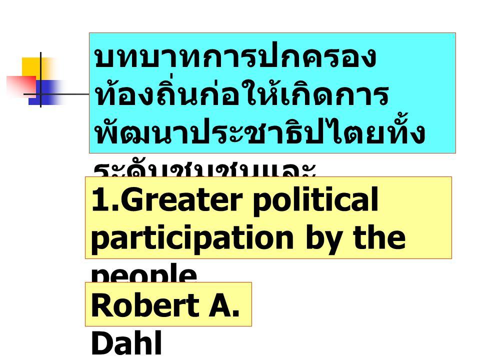 บทบาทการปกครอง ท้องถิ่นก่อให้เกิดการ พัฒนาประชาธิปไตยทั้ง ระดับชุมชนและ ระดับประเทศ 1.Greater political participation by the people Robert A. Dahl