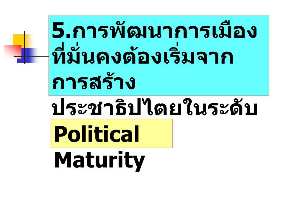 5. การพัฒนาการเมือง ที่มั่นคงต้องเริ่มจาก การสร้าง ประชาธิปไตยในระดับ ท้องถิ่นก่อน Political Maturity
