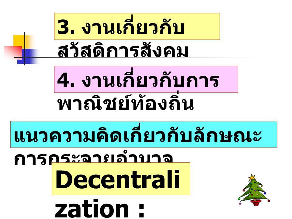 3. งานเกี่ยวกับ สวัสดิการสังคม 4. งานเกี่ยวกับการ พาณิชย์ท้องถิ่น แนวความคิดเกี่ยวกับลักษณะ การกระจายอำนาจ Decentrali zation :