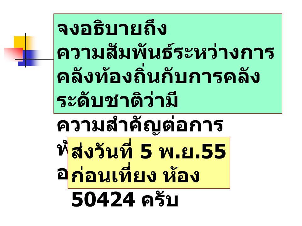 จงอธิบายถึง ความสัมพันธ์ระหว่างการ คลังท้องถิ่นกับการคลัง ระดับชาติว่ามี ความสำคัญต่อการ พัฒนาประเทศไทย อย่างไร ส่งวันที่ 5 พ. ย.55 ก่อนเที่ยง ห้อง 50