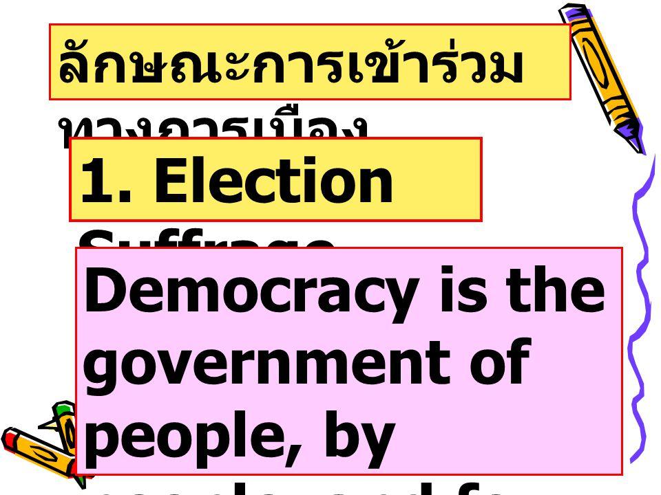 ลักษณะการเข้าร่วม ทางการเมือง 1. Election Suffrage Democracy is the government of people, by people, and for people