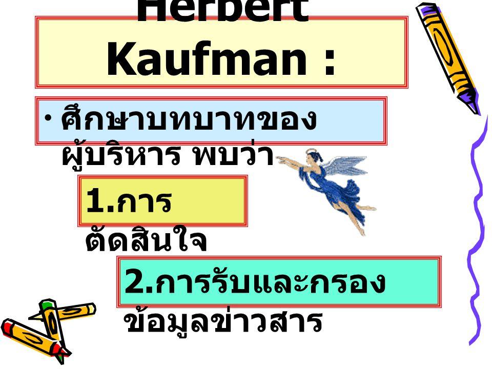 Herbert Kaufman : ศึกษาบทบาทของ ผู้บริหาร พบว่า 1. การ ตัดสินใจ 2. การรับและกรอง ข้อมูลข่าวสาร