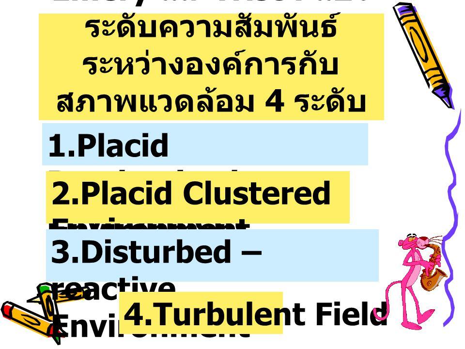 Emery และ Trist : แบ่ง ระดับความสัมพันธ์ ระหว่างองค์การกับ สภาพแวดล้อม 4 ระดับ 1.Placid Randomized Environment 2.Placid Clustered Environment 3.Distur