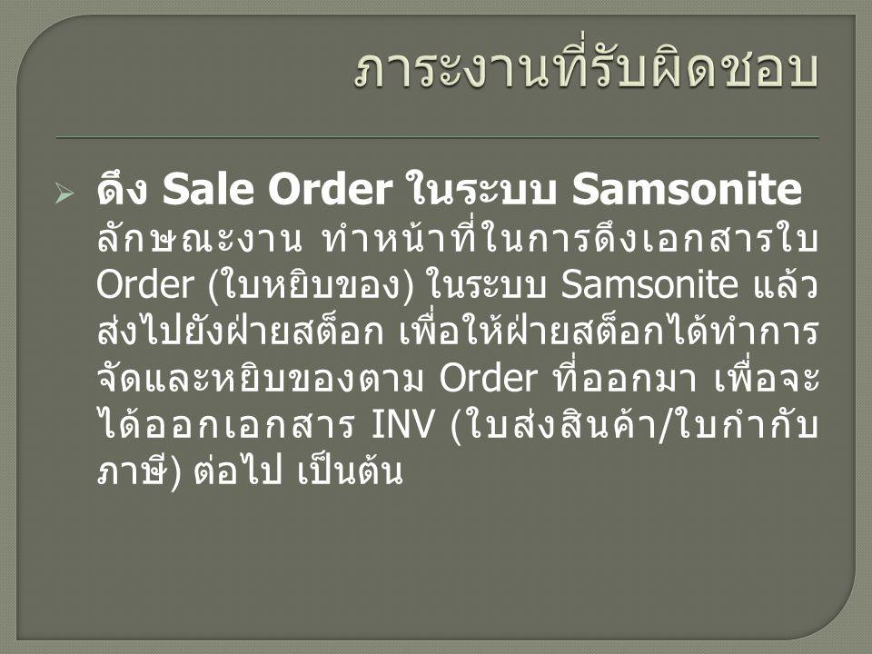  ดึง Sale Order ในระบบ Samsonite ลักษณะงาน ทำหน้าที่ในการดึงเอกสารใบ Order ( ใบหยิบของ ) ในระบบ Samsonite แล้ว ส่งไปยังฝ่ายสต็อก เพื่อให้ฝ่ายสต็อกได้ทำการ จัดและหยิบของตาม Order ที่ออกมา เพื่อจะ ได้ออกเอกสาร INV ( ใบส่งสินค้า / ใบกำกับ ภาษี ) ต่อไป เป็นต้น