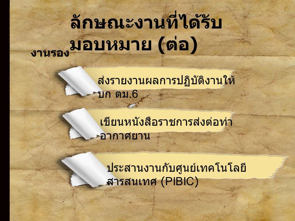 8 ลักษณะงานที่ได้รับ มอบหมาย ( ต่อ ) งานรอง ส่งรายงานผลการปฏิบัติงานให้ บก ตม.6 เขียนหนังสือราชการส่งต่อท่า อากาศยาน ประสานงานกับศูนย์เทคโนโลยี สารสนเทศ (PIBIC)