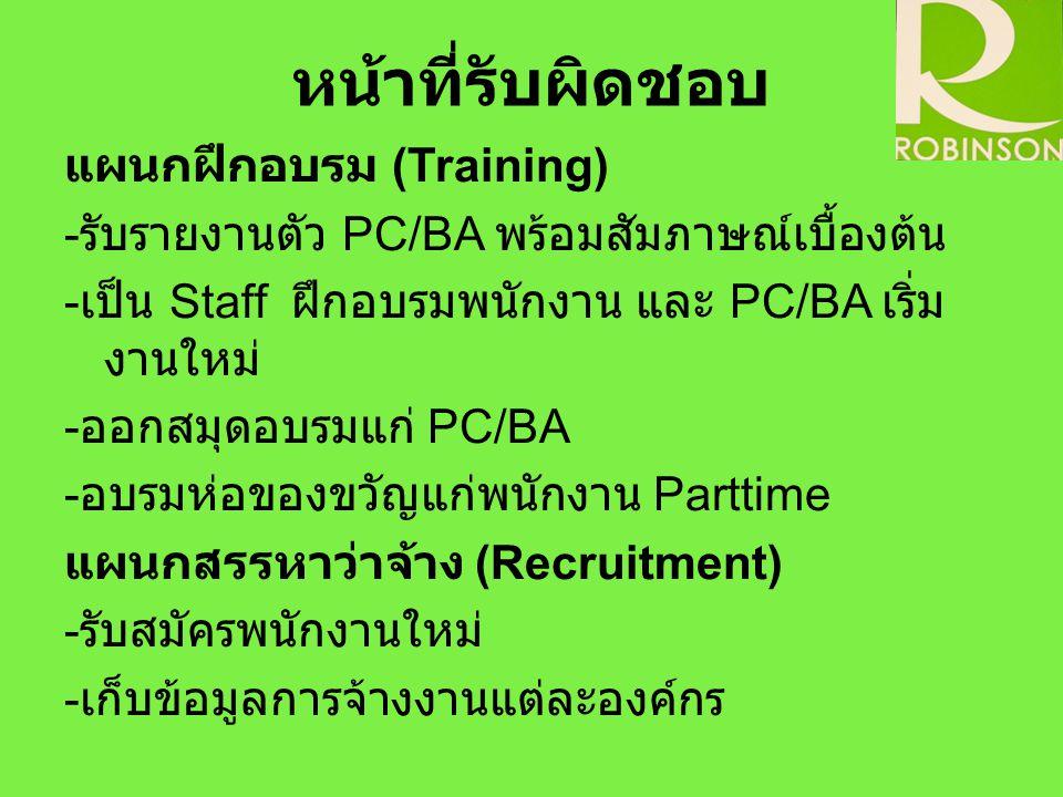 หน้าที่รับผิดชอบ แผนกฝึกอบรม (Training) - รับรายงานตัว PC/BA พร้อมสัมภาษณ์เบื้องต้น - เป็น Staff ฝึกอบรมพนักงาน และ PC/BA เริ่ม งานใหม่ - ออกสมุดอบรมแ