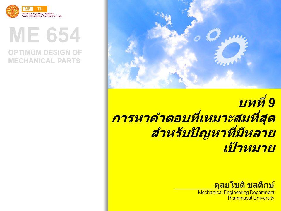 METU Mechanical Engineering Department Faculty of Engineering, Thammasat University ME 654 OPTIMUM DESIGN OF MECHANICAL PARTS บทที่ 9 การหาคำตอบที่เหมาะสมที่สุด สำหรับปัญหาที่มีหลาย เป้าหมาย ดุลยโชติ ชลศึกษ์ Mechanical Engineering Department Thammasat University