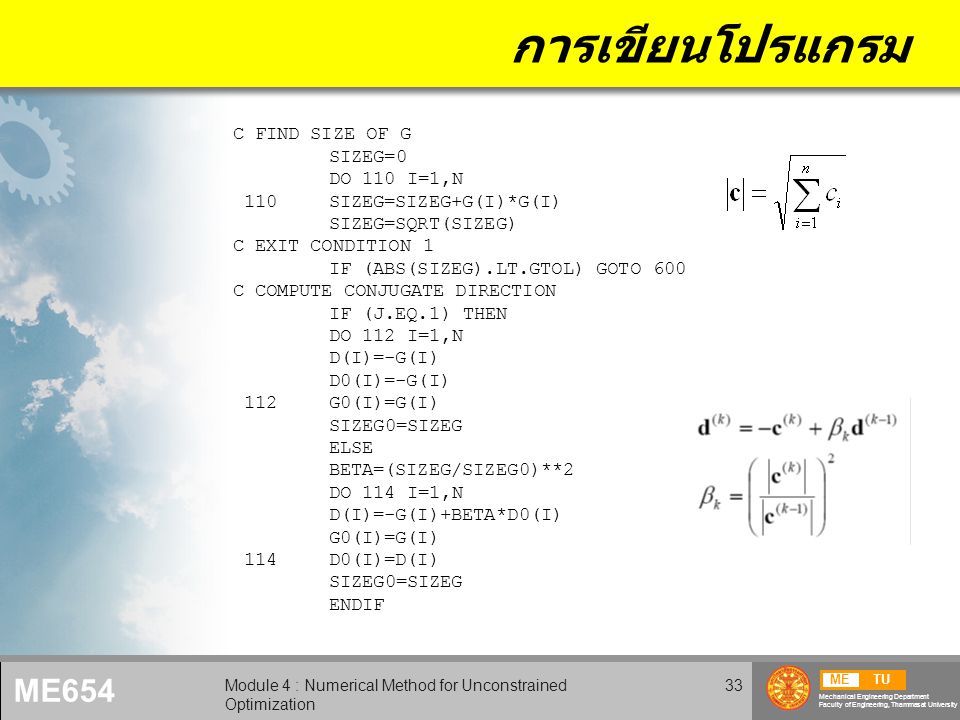 METU Mechanical Engineering Department Faculty of Engineering, Thammasat University ME654 Module 4 : Numerical Method for Unconstrained Optimization 33 การเขียนโปรแกรม C FIND SIZE OF G SIZEG=0 DO 110 I=1,N 110SIZEG=SIZEG+G(I)*G(I) SIZEG=SQRT(SIZEG) C EXIT CONDITION 1 IF (ABS(SIZEG).LT.GTOL) GOTO 600 C COMPUTE CONJUGATE DIRECTION IF (J.EQ.1) THEN DO 112 I=1,N D(I)=-G(I) D0(I)=-G(I) 112G0(I)=G(I) SIZEG0=SIZEG ELSE BETA=(SIZEG/SIZEG0)**2 DO 114 I=1,N D(I)=-G(I)+BETA*D0(I) G0(I)=G(I) 114D0(I)=D(I) SIZEG0=SIZEG ENDIF