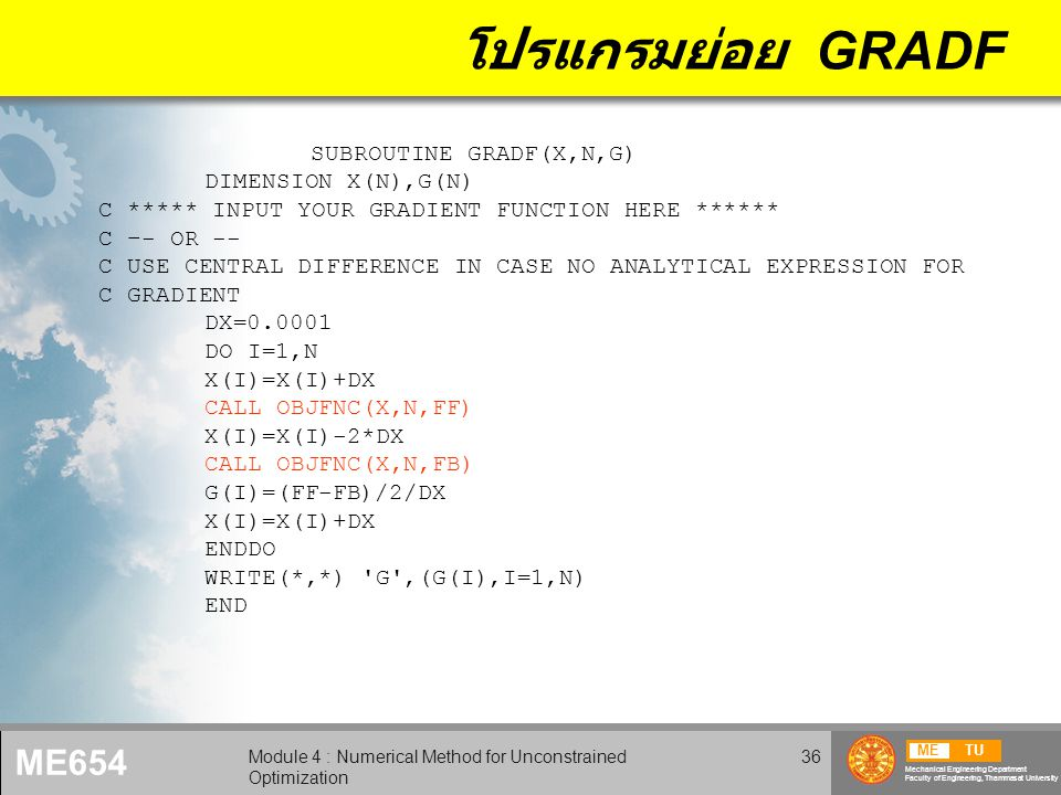 METU Mechanical Engineering Department Faculty of Engineering, Thammasat University ME654 Module 4 : Numerical Method for Unconstrained Optimization 36 โปรแกรมย่อย GRADF SUBROUTINE GRADF(X,N,G) DIMENSION X(N),G(N) C ***** INPUT YOUR GRADIENT FUNCTION HERE ****** C –- OR -- C USE CENTRAL DIFFERENCE IN CASE NO ANALYTICAL EXPRESSION FOR C GRADIENT DX=0.0001 DO I=1,N X(I)=X(I)+DX CALL OBJFNC(X,N,FF) X(I)=X(I)-2*DX CALL OBJFNC(X,N,FB) G(I)=(FF-FB)/2/DX X(I)=X(I)+DX ENDDO WRITE(*,*) G ,(G(I),I=1,N) END