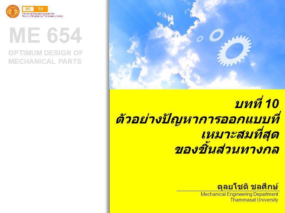 METU Mechanical Engineering Department Faculty of Engineering, Thammasat University ME 654 OPTIMUM DESIGN OF MECHANICAL PARTS บทที่ 10 ตัวอย่างปัญหาการออกแบบที่ เหมาะสมที่สุด ของชิ้นส่วนทางกล ดุลยโชติ ชลศึกษ์ Mechanical Engineering Department Thammasat University