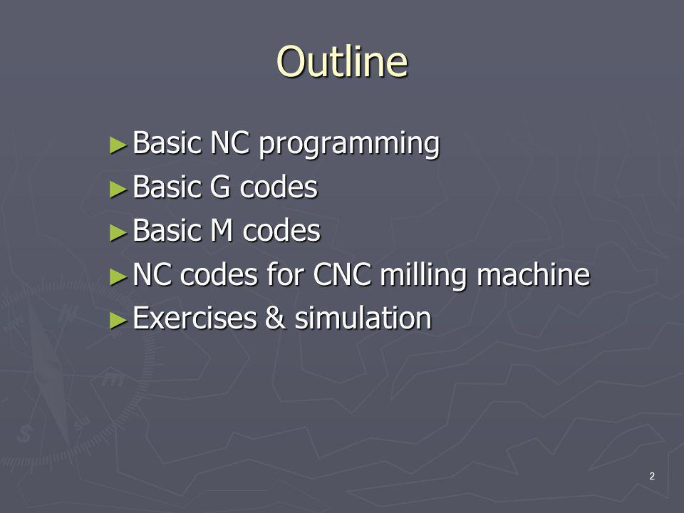 Outline ► Basic NC programming ► Basic G codes ► Basic M codes ► NC codes for CNC milling machine ► Exercises & simulation 2