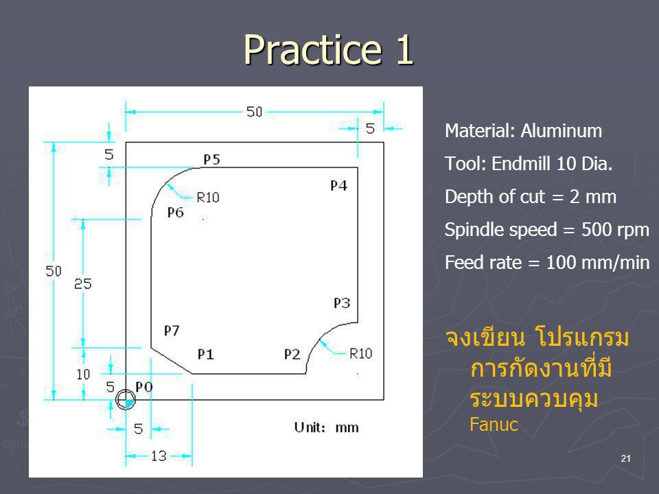 Practice 1 Material: Aluminum Tool: Endmill 10 Dia. Depth of cut = 2 mm Spindle speed = 500 rpm Feed rate = 100 mm/min จงเขียน โปรแกรม การกัดงานที่มี