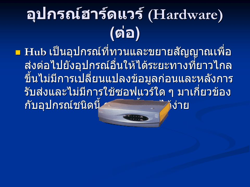 อุปกรณ์ฮาร์ดแวร์ (Hardware) ( ต่อ ) Hub เป็นอุปกรณ์ที่ทวนและขยายสัญญาณเพื่อ ส่งต่อไปยังอุปกรณ์อื่นให้ได้ระยะทางที่ยาวไกล ขึ้นไม่มีการเปลี่ยนแปลงข้อมูลก่อนและหลังการ รับส่งและไม่มีการใช้ซอฟแวร์ใด ๆ มาเกี่ยวข้อง กับอุปกรณ์ชนิดนี้ การติดตั้งทำได้ง่าย Hub เป็นอุปกรณ์ที่ทวนและขยายสัญญาณเพื่อ ส่งต่อไปยังอุปกรณ์อื่นให้ได้ระยะทางที่ยาวไกล ขึ้นไม่มีการเปลี่ยนแปลงข้อมูลก่อนและหลังการ รับส่งและไม่มีการใช้ซอฟแวร์ใด ๆ มาเกี่ยวข้อง กับอุปกรณ์ชนิดนี้ การติดตั้งทำได้ง่าย