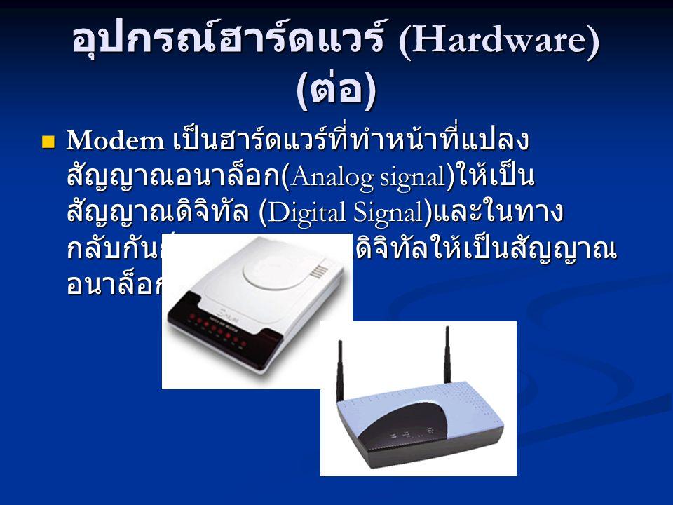 อุปกรณ์ฮาร์ดแวร์ (Hardware) ( ต่อ ) Modem เป็นฮาร์ดแวร์ที่ทำหน้าที่แปลง สัญญาณอนาล็อก (Analog signal) ให้เป็น สัญญาณดิจิทัล (Digital Signal) และในทาง กลับกันก็แปลงสัญญาณดิจิทัลให้เป็นสัญญาณ อนาล็อก Modem เป็นฮาร์ดแวร์ที่ทำหน้าที่แปลง สัญญาณอนาล็อก (Analog signal) ให้เป็น สัญญาณดิจิทัล (Digital Signal) และในทาง กลับกันก็แปลงสัญญาณดิจิทัลให้เป็นสัญญาณ อนาล็อก