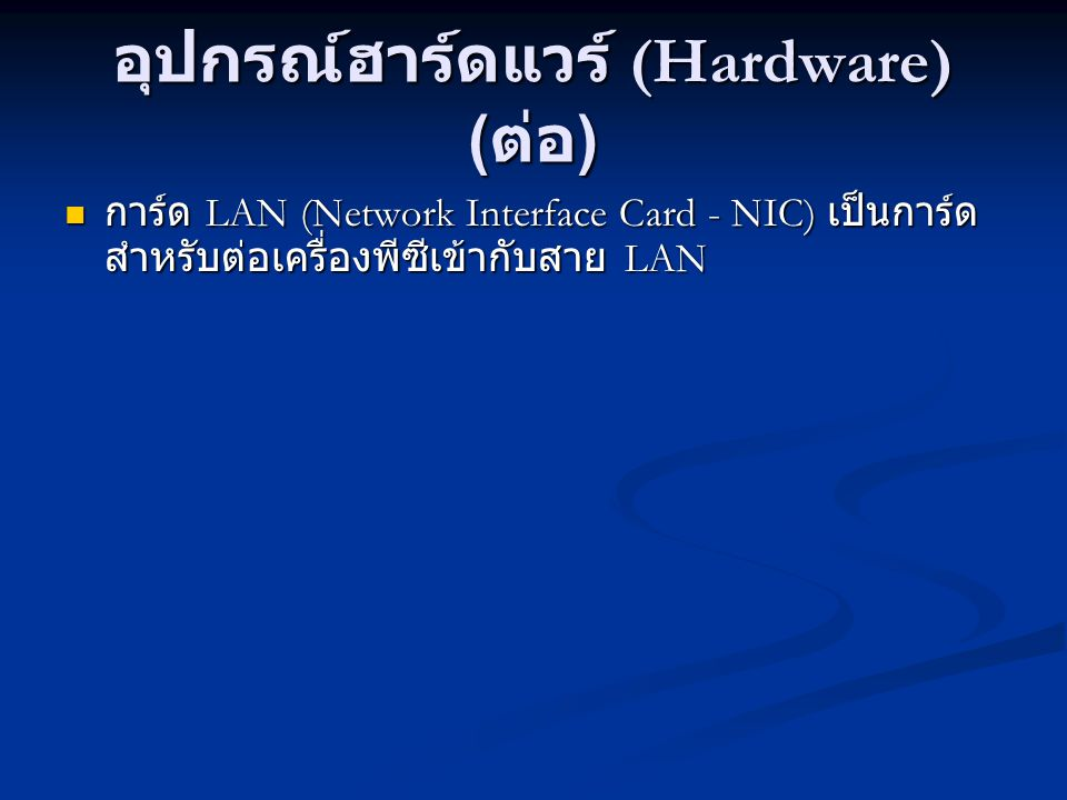 อุปกรณ์ฮาร์ดแวร์ (Hardware) ( ต่อ ) การ์ด LAN (Network Interface Card - NIC) เป็นการ์ด สำหรับต่อเครื่องพีซีเข้ากับสาย LAN การ์ด LAN (Network Interface Card - NIC) เป็นการ์ด สำหรับต่อเครื่องพีซีเข้ากับสาย LAN