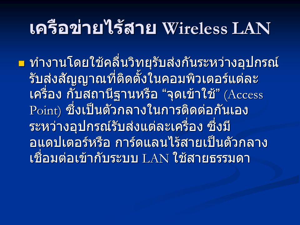 เครือข่ายไร้สาย Wireless LAN ทำงานโดยใช้คลื่นวิทยุรับส่งกันระหว่างอุปกรณ์ รับส่งสัญญาณที่ติดตั้งในคอมพิวเตอร์แต่ละ เครื่อง กับสถานีฐานหรือ จุดเข้าใช้ (Access Point) ซึ่งเป็นตัวกลางในการติดต่อกันเอง ระหว่างอุปกรณ์รับส่งแต่ละเครื่อง ซึ่งมี อแดปเตอร์หรือ การ์ดแลนไร้สายเป็นตัวกลาง เชื่อมต่อเข้ากับระบบ LAN ใช้สายธรรมดา ทำงานโดยใช้คลื่นวิทยุรับส่งกันระหว่างอุปกรณ์ รับส่งสัญญาณที่ติดตั้งในคอมพิวเตอร์แต่ละ เครื่อง กับสถานีฐานหรือ จุดเข้าใช้ (Access Point) ซึ่งเป็นตัวกลางในการติดต่อกันเอง ระหว่างอุปกรณ์รับส่งแต่ละเครื่อง ซึ่งมี อแดปเตอร์หรือ การ์ดแลนไร้สายเป็นตัวกลาง เชื่อมต่อเข้ากับระบบ LAN ใช้สายธรรมดา