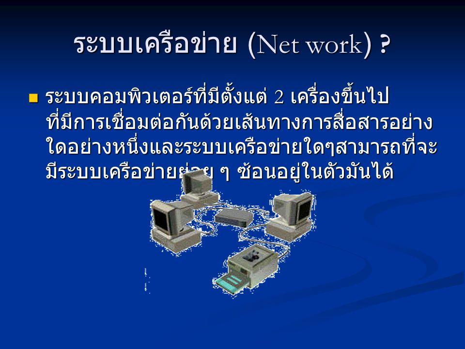 ระบบเครือข่าย (Net work) ? ระบบคอมพิวเตอร์ที่มีตั้งแต่ 2 เครื่องขึ้นไป ที่มีการเชื่อมต่อกันด้วยเส้นทางการสื่อสารอย่าง ใดอย่างหนึ่งและระบบเครือข่ายใดๆส