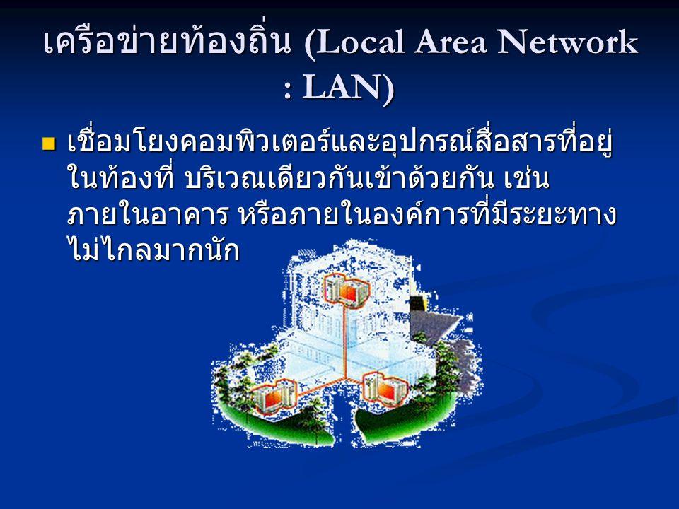 เครือข่ายท้องถิ่น (Local Area Network : LAN) เชื่อมโยงคอมพิวเตอร์และอุปกรณ์สื่อสารที่อยู่ ในท้องที่ บริเวณเดียวกันเข้าด้วยกัน เช่น ภายในอาคาร หรือภายในองค์การที่มีระยะทาง ไม่ไกลมากนัก เชื่อมโยงคอมพิวเตอร์และอุปกรณ์สื่อสารที่อยู่ ในท้องที่ บริเวณเดียวกันเข้าด้วยกัน เช่น ภายในอาคาร หรือภายในองค์การที่มีระยะทาง ไม่ไกลมากนัก