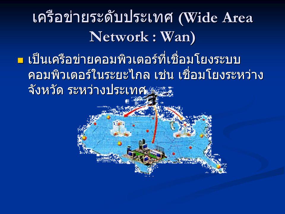 เครือข่ายระดับประเทศ (Wide Area Network : Wan) เป็นเครือข่ายคอมพิวเตอร์ที่เชื่อมโยงระบบ คอมพิวเตอร์ในระยะไกล เช่น เชื่อมโยงระหว่าง จังหวัด ระหว่างประเ