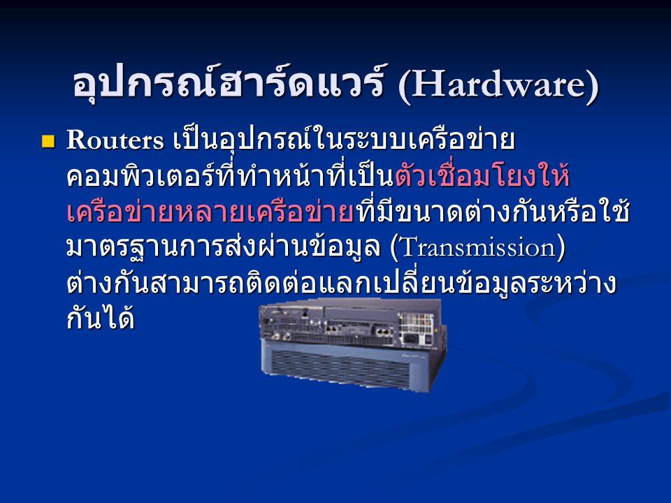 อุปกรณ์ฮาร์ดแวร์ (Hardware) Routers เป็นอุปกรณ์ในระบบเครือข่าย คอมพิวเตอร์ที่ทำหน้าที่เป็นตัวเชื่อมโยงให้ เครือข่ายหลายเครือข่ายที่มีขนาดต่างกันหรือใช้ มาตรฐานการส่งผ่านข้อมูล (Transmission) ต่างกันสามารถติดต่อแลกเปลี่ยนข้อมูลระหว่าง กันได้ Routers เป็นอุปกรณ์ในระบบเครือข่าย คอมพิวเตอร์ที่ทำหน้าที่เป็นตัวเชื่อมโยงให้ เครือข่ายหลายเครือข่ายที่มีขนาดต่างกันหรือใช้ มาตรฐานการส่งผ่านข้อมูล (Transmission) ต่างกันสามารถติดต่อแลกเปลี่ยนข้อมูลระหว่าง กันได้