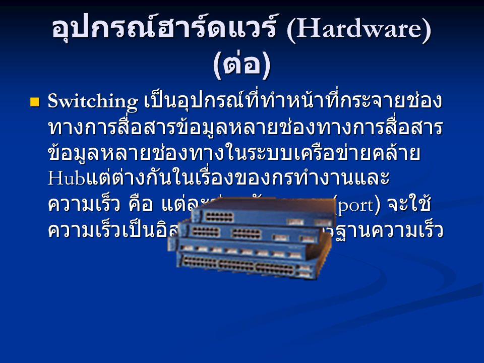 อุปกรณ์ฮาร์ดแวร์ (Hardware) ( ต่อ ) Switching เป็นอุปกรณ์ที่ทำหน้าที่กระจายช่อง ทางการสื่อสารข้อมูลหลายช่องทางการสื่อสาร ข้อมูลหลายช่องทางในระบบเครือข่ายคล้าย Hub แต่ต่างกันในเรื่องของกรทำงานและ ความเร็ว คือ แต่ละช่องสัญญาณ (port) จะใช้ ความเร็วเป็นอิสระต่อกันตามมาตรฐานความเร็ว Switching เป็นอุปกรณ์ที่ทำหน้าที่กระจายช่อง ทางการสื่อสารข้อมูลหลายช่องทางการสื่อสาร ข้อมูลหลายช่องทางในระบบเครือข่ายคล้าย Hub แต่ต่างกันในเรื่องของกรทำงานและ ความเร็ว คือ แต่ละช่องสัญญาณ (port) จะใช้ ความเร็วเป็นอิสระต่อกันตามมาตรฐานความเร็ว
