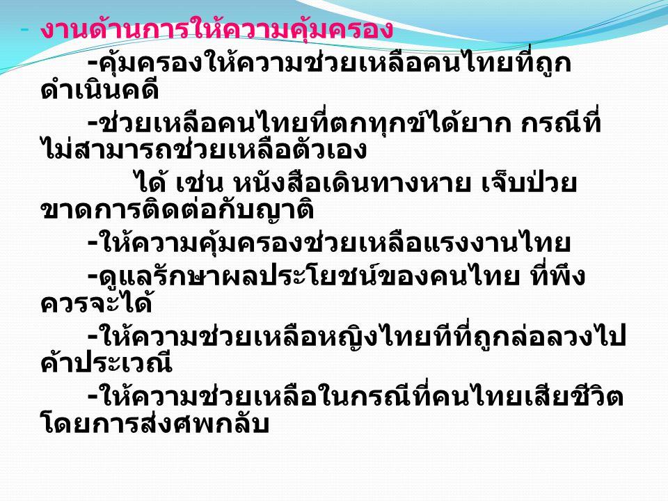 - งานด้านการให้ความคุ้มครอง - คุ้มครองให้ความช่วยเหลือคนไทยที่ถูก ดำเนินคดี - ช่วยเหลือคนไทยที่ตกทุกข์ได้ยาก กรณีที่ ไม่สามารถช่วยเหลือตัวเอง ได้ เช่น