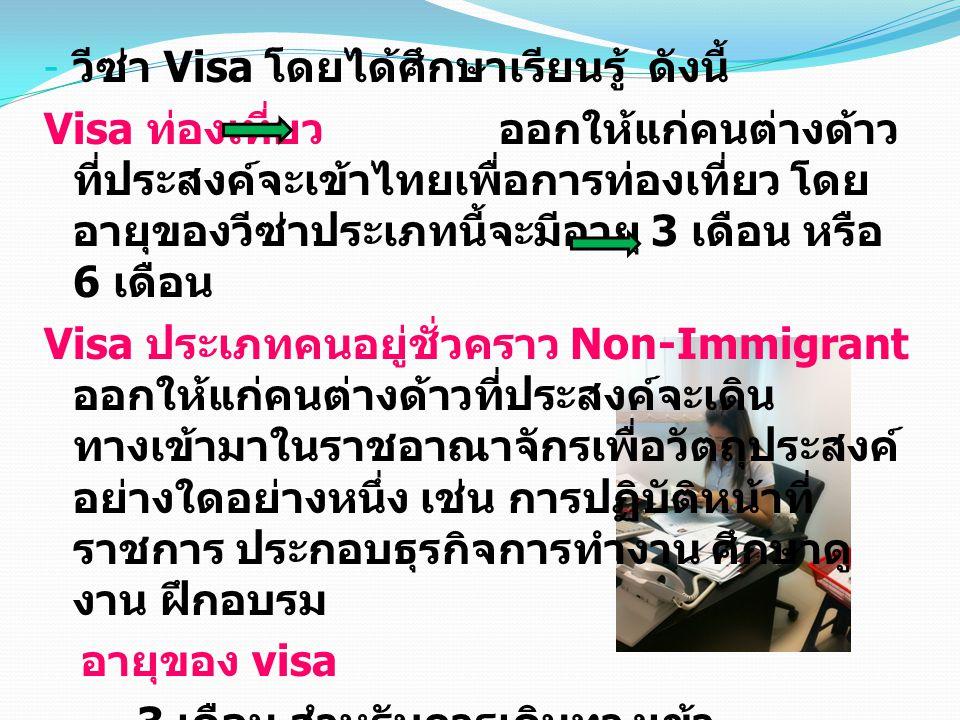 - วีซ่า Visa โดยได้ศึกษาเรียนรู้ ดังนี้ Visa ท่องเที่ยว ออกให้แก่คนต่างด้าว ที่ประสงค์จะเข้าไทยเพื่อการท่องเที่ยว โดย อายุของวีซ่าประเภทนี้จะมีอายุ 3