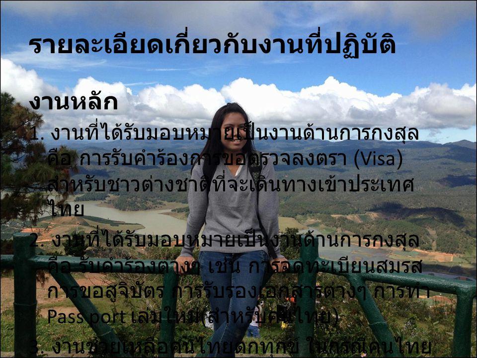 ประโยชน์ที่ได้รับจากการปฏิบัติงาน ประโยชน์ต่อตนเอง ได้เรียนรู้ระบบหน่วยงานราชการไทยใน ต่างประเทศ ได้เรียนรู้งานด้านการกงสุล ซึ่งเกี่ยวข้องกับการ เรียนคณะรัฐศาสตร์ สาขาความสัมพันธ์ระหว่าง ประเทศโดยตรง โดยเฉพาะเรื่องการตรวจลง ตรา (Visa) ได้เรียนรู้ชีวิตของนักการทูต ซึ่งไม่ได้เป็นไป ตามความคิดที่ว่านักการทูตนั่นเป็นอาชีพที่ สูงส่ง