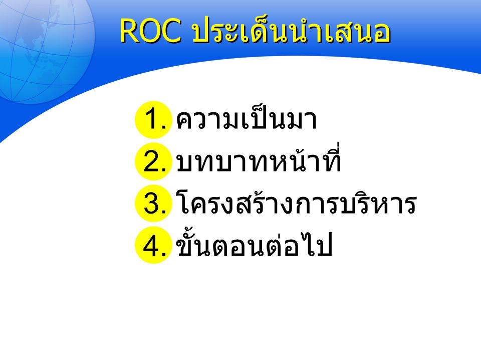 ROC ประเด็นนำเสนอ 1. ความเป็นมา 2. บทบาทหน้าที่ 3. โครงสร้างการบริหาร 4. ขั้นตอนต่อไป