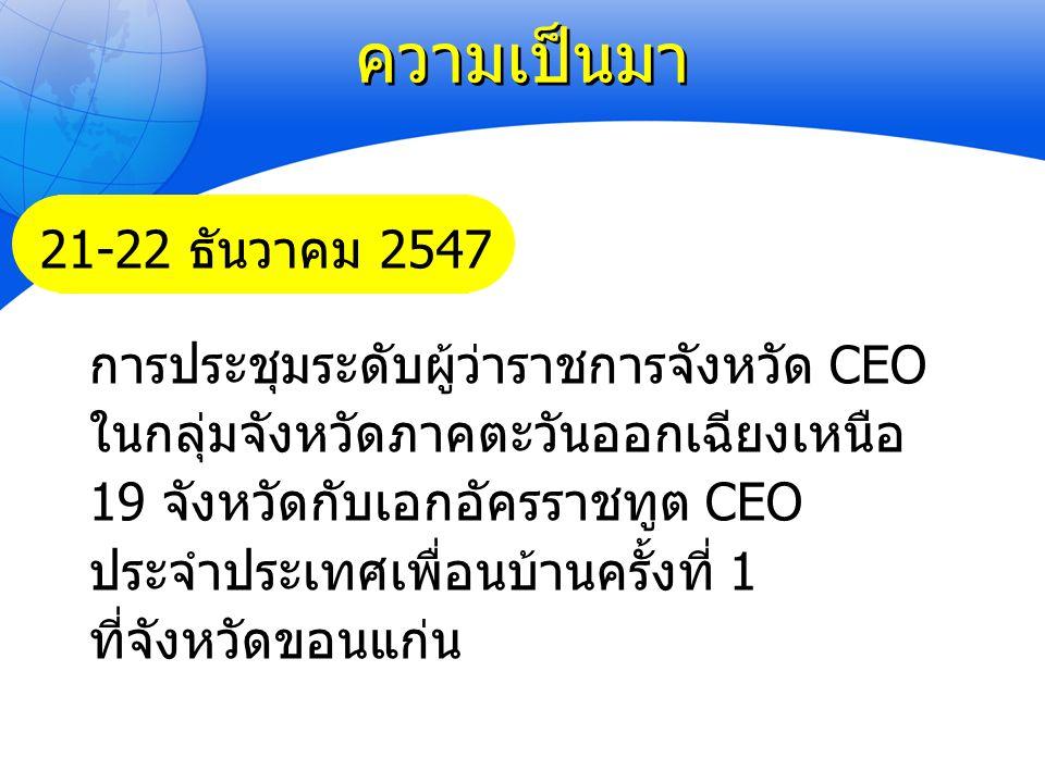 การประชุมผู้ว่าราชการจังหวัด CEO และเอกอัครราชทูต CEO ประจำประเทศเพื่อนบ้านที่จังหวัดขอนแก่นเมื่อวันที่ 21-22 ธันวาคม 2547 1.จัดตั้งศูนย์ปฏิบัติการร่วมกลุ่มจังหวัดภาคตะวันออกเฉียงเหนือ (หรือ Regional Operation Center-ROC) ที่จังหวัดขอนแก่น 2.เห็นชอบให้ใช้ยุทธศาสตร์ ACMECS และ GMS เป็นกรอบในการทำงาน ร่วมกับระหว่างผวจ.กับ ออท.