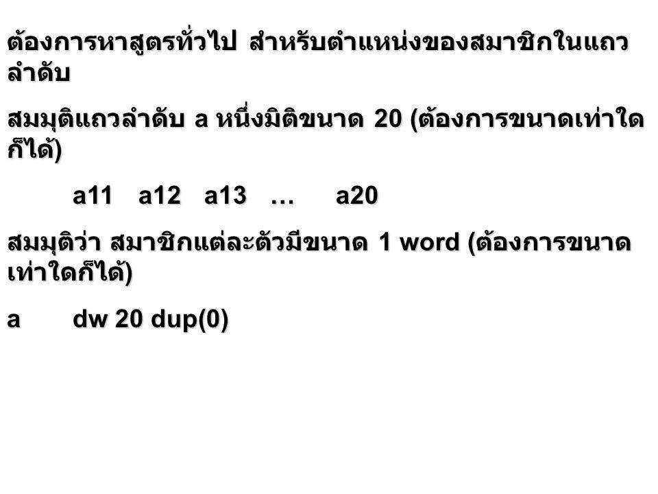 ต้องการหาสูตรทั่วไป สำหรับตำแหน่งของสมาชิกในแถว ลำดับ สมมุติแถวลำดับ a หนึ่งมิติขนาด 20 ( ต้องการขนาดเท่าใด ก็ได้ ) a11a12a13…a20 สมมุติว่า สมาชิกแต่ละตัวมีขนาด 1 word ( ต้องการขนาด เท่าใดก็ได้ ) adw 20 dup(0)