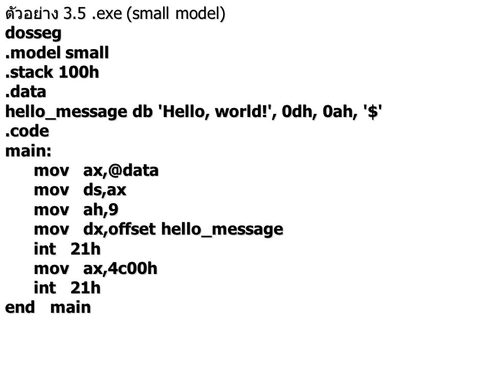 ตัวอย่าง แสดงให้เห็นว่า ข้อมูลกับคำสั่ง เรียงอย่างไรก็ได้ ขึ้นอยู่กับความ ต้องการของผู้เขียน dosseg.model tiny.code org 100h start: jmp l hello_message db Hello, world! , 0dh, 0ah, $' l: mov ah,9 mov dx,offset hello_message mov dx,offset hello_message int 21h int 21h mov ax,4c00h mov ax,4c00h int 21h int 21h end start หมายเหตุ โปรแกรมไวรัสสำหรับ.com ทำได้โดยการเขียนส่วนที่เป็นไวรัสไว้หน้า โปรแกรม แล้วกระโดดไปทำงานของโปรแกรมเดิม สำหรับ.exe ต้องแก้จุดเริ่มต้นของโปรแกรมใน header ของแฟ้ม.exe ให้ กระโดดไปทำงานที่ไวรัสก่อน ส่วนโปรแกรม ไวรัสจะถูกเพิ่มเข้าไปท้านแฟ้ม