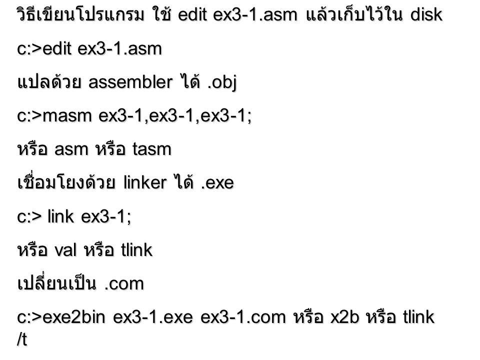 วิธีเขียนโปรแกรม ใช้ edit ex3-1.asm แล้วเก็บไว้ใน disk c:>edit ex3-1.asm แปลด้วย assembler ได้.obj c:>masm ex3-1,ex3-1,ex3-1; หรือ asm หรือ tasm เชื่อ