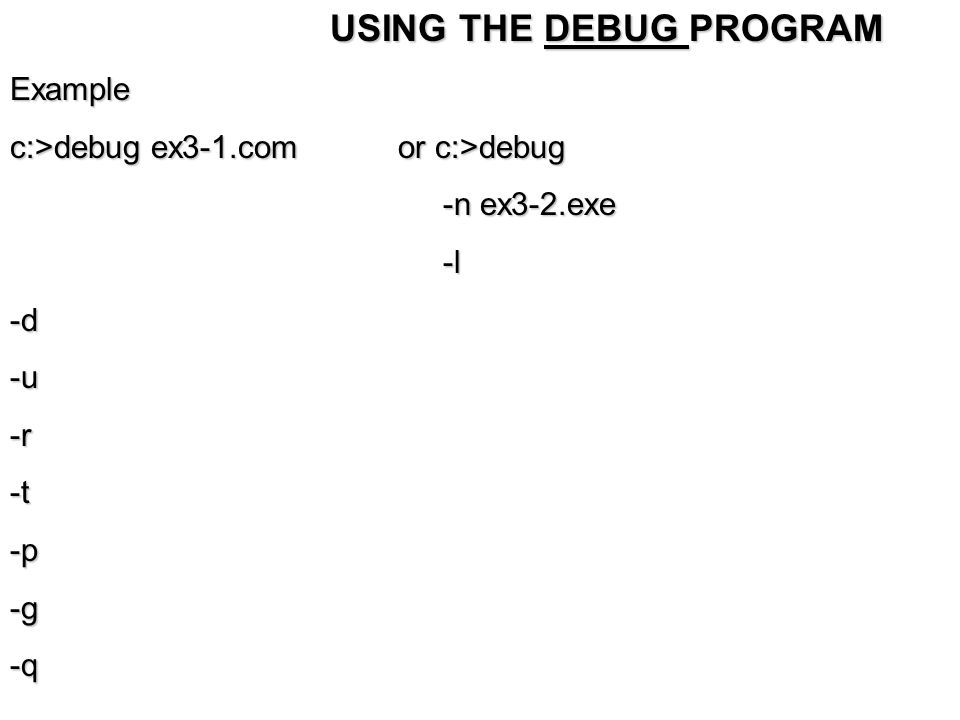 USING THE DEBUG PROGRAM USING THE DEBUG PROGRAMExample c:>debug ex3-1.com or c:>debug -n ex3-2.exe -n ex3-2.exe -l -l-d-u-r-t-p-g-q