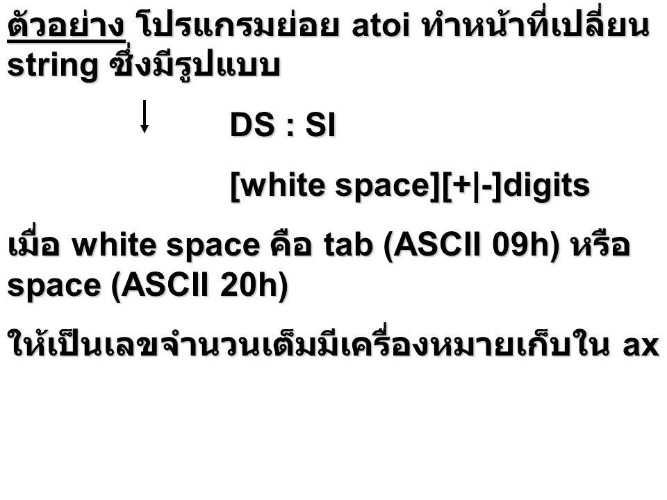 ตัวอย่าง โปรแกรมย่อย atoi ทำหน้าที่เปลี่ยน string ซึ่งมีรูปแบบ DS : SI DS : SI [white space][+|-]digits [white space][+|-]digits เมื่อ white space คือ tab (ASCII 09h) หรือ space (ASCII 20h) ให้เป็นเลขจำนวนเต็มมีเครื่องหมายเก็บใน ax