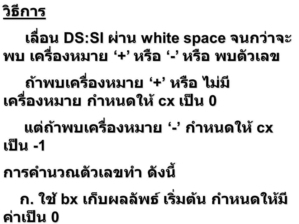 วิธีการ เลื่อน DS:SI ผ่าน white space จนกว่าจะ พบ เครื่องหมาย '+' หรือ '-' หรือ พบตัวเลข เลื่อน DS:SI ผ่าน white space จนกว่าจะ พบ เครื่องหมาย '+' หรือ '-' หรือ พบตัวเลข ถ้าพบเครื่องหมาย '+' หรือ ไม่มี เครื่องหมาย กำหนดให้ cx เป็น 0 ถ้าพบเครื่องหมาย '+' หรือ ไม่มี เครื่องหมาย กำหนดให้ cx เป็น 0 แต่ถ้าพบเครื่องหมาย '-' กำหนดให้ cx เป็น -1 แต่ถ้าพบเครื่องหมาย '-' กำหนดให้ cx เป็น -1 การคำนวณตัวเลขทำ ดังนี้ ก.