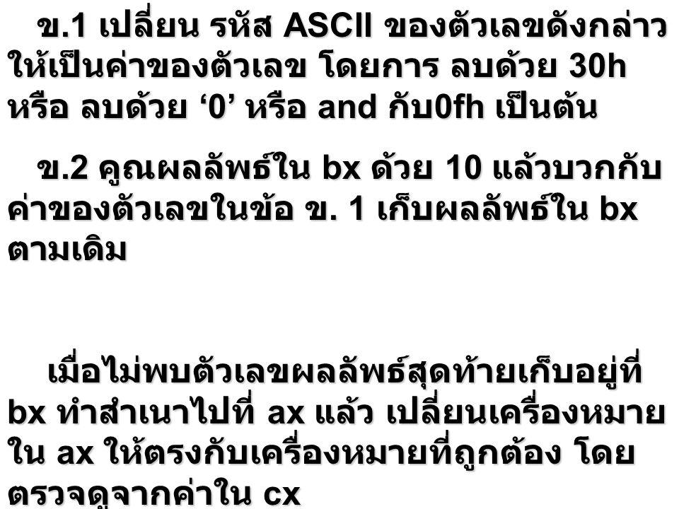 ข.1 เปลี่ยน รหัส ASCII ของตัวเลขดังกล่าว ให้เป็นค่าของตัวเลข โดยการ ลบด้วย 30h หรือ ลบด้วย '0' หรือ and กับ 0fh เป็นต้น ข.1 เปลี่ยน รหัส ASCII ของตัวเ