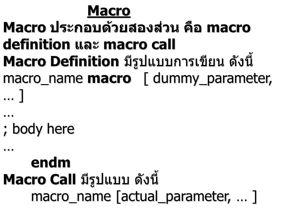 Macro Macro ประกอบด้วยสองส่วน คือ macro definition และ macro call Macro Definition มีรูปแบบการเขียน ดังนี้ macro_namemacro[ dummy_parameter, … ] … ; body here …endm Macro Call มีรูปแบบ ดังนี้ macro_name [actual_parameter, … ] หมายเหตุ ก่อนการ call ต้องมี definition มาก่อนเสมอ