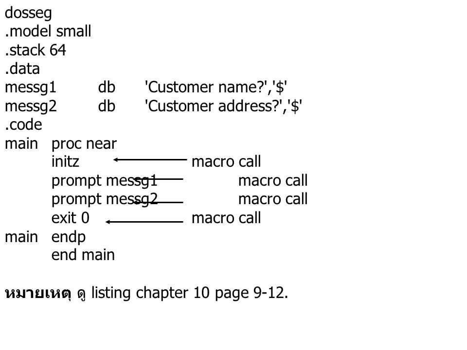 dosseg.model small.stack 64.data messg1db Customer name , $ messg2db Customer address , $ .code mainproc near initzmacro call prompt messg1macro call prompt messg2macro call exit 0macro call mainendp end main หมายเหตุ ดู listing chapter 10 page 9-12.