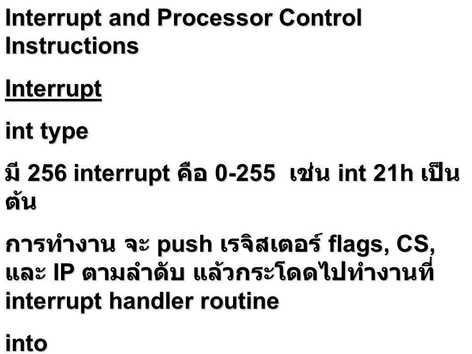 Interrupt and Processor Control Instructions Interrupt int type มี 256 interrupt คือ 0-255 เช่น int 21h เป็น ต้น การทำงาน จะ push เรจิสเตอร์ flags, CS